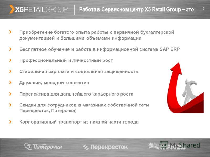 6 Работа в Сервисном центр X5 Retail Group – это: Приобретение богатого опыта работы с первичной бухгалтерской документацией и большими объемами информации Бесплатное обучение и работа в информационной системе SAP ERP Профессиональный и личностный ро