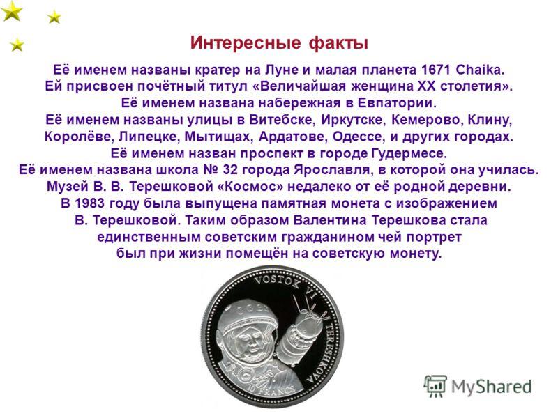 Интересные факты Её именем названы кратер на Луне и малая планета 1671 Chaika. Ей присвоен почётный титул «Величайшая женщина XX столетия». Её именем названа набережная в Евпатории. Её именем названы улицы в Витебске, Иркутске, Кемерово, Клину, Корол