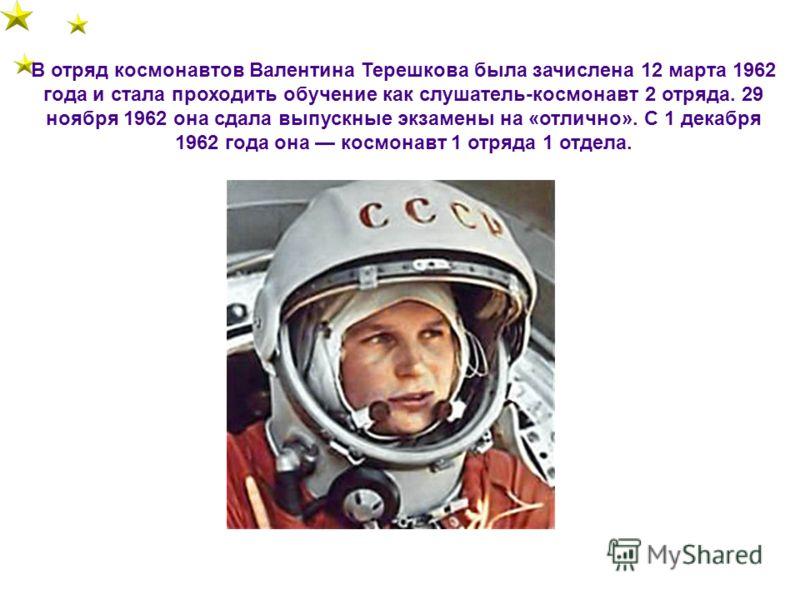 В отряд космонавтов Валентина Терешкова была зачислена 12 марта 1962 года и стала проходить обучение как слушатель-космонавт 2 отряда. 29 ноября 1962 она сдала выпускные экзамены на «отлично». С 1 декабря 1962 года она космонавт 1 отряда 1 отдела.