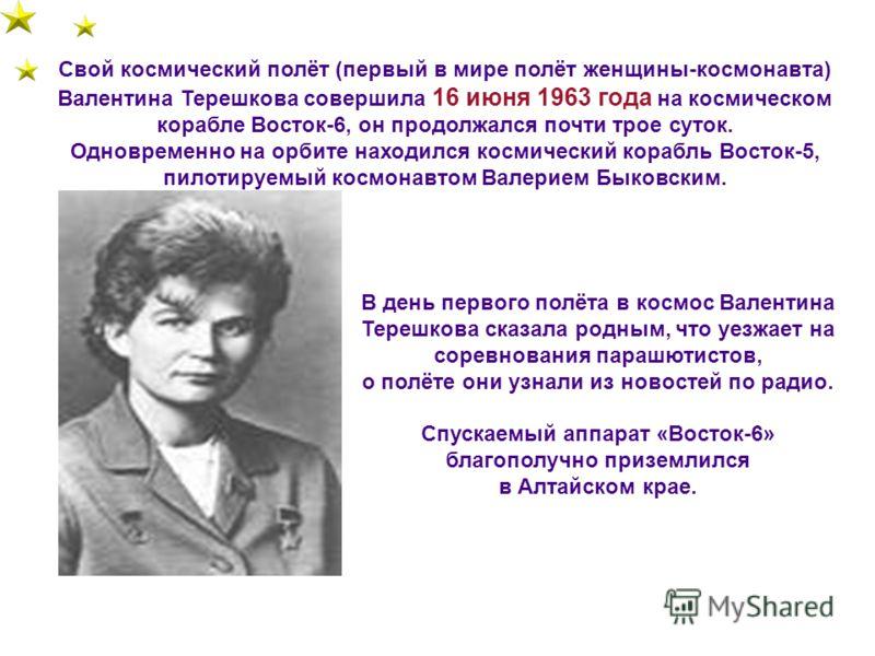 Свой космический полёт (первый в мире полёт женщины-космонавта) Валентина Терешкова совершила 16 июня 1963 года на космическом корабле Восток-6, он продолжался почти трое суток. Одновременно на орбите находился космический корабль Восток-5, пилотируе