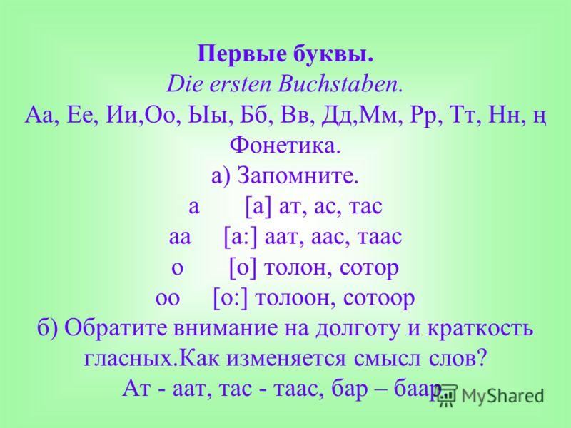 Первые буквы. Die ersten Buchstaben. Аа, Ее, Ии,Оо, Ыы, Бб, Вв, Дд,Мм, Рр, Тт, Нн, ң Фонетика. а) Запомните. a [a] ат, ас, тас aa [a:] аат, аас, таас о [o] толон, сотор оо [o:] толоон, сотоор б) Обратите внимание на долготу и краткость гласных.Как из