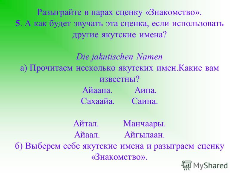 Разыграйте в парах сценку «Знакомство». 5. А как будет звучать эта сценка, если использовать другие якутские имена? Die jakutischen Namen а) Прочитаем несколько якутских имен.Какие вам известны? Айаана. Аина. Сахаайа. Саина. Айтал. Манчаары. Айаал. А