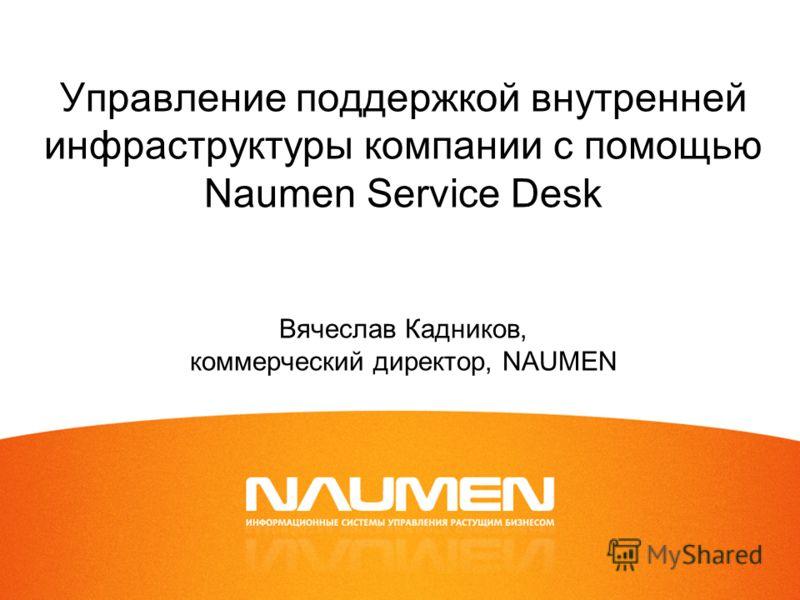 Управление поддержкой внутренней инфраструктуры компании с помощью Naumen Service Desk Вячеслав Кадников, коммерческий директор, NAUMEN
