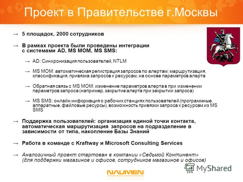 Проект в Правительстве г.Москвы 5 площадок, 2000 сотрудников В рамках проекта были проведены интеграции с системами AD, MS MOM, MS SMS: AD: Синхронизация пользователей, NTLM MS MOM: автоматическая регистрация запросов по алертам; маршрутизация, класс