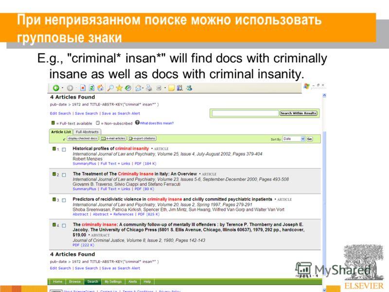 При непривязанном поиске можно использовать групповые знаки E.g., criminal* insan* will find docs with criminally insane as well as docs with criminal insanity.