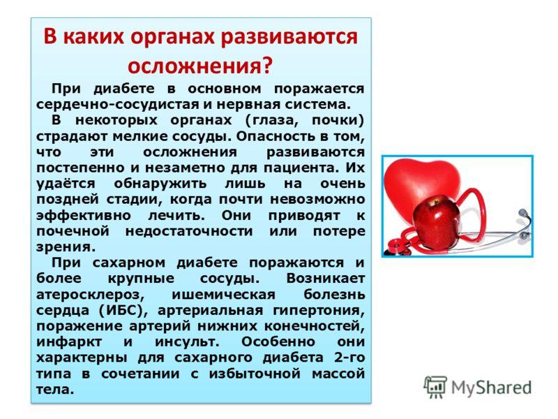 В каких органах развиваются осложнения? При диабете в основном поражается сердечно-сосудистая и нервная система. В некоторых органах (глаза, почки) страдают мелкие сосуды. Опасность в том, что эти осложнения развиваются постепенно и незаметно для пац