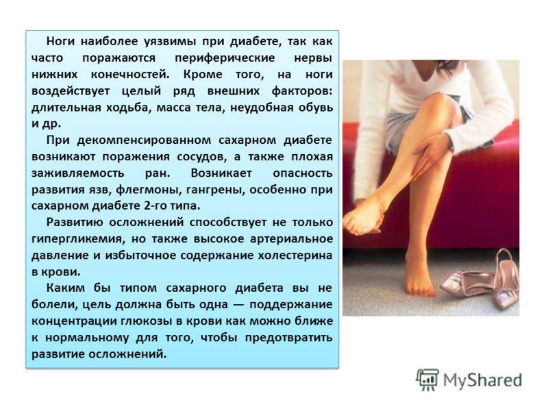 Ноги наиболее уязвимы при диабете, так как часто поражаются периферические нервы нижних конечностей. Кроме того, на ноги воздействует целый ряд внешних факторов: длительная ходьба, масса тела, неудобная обувь и др. При декомпенсированном сахарном диа