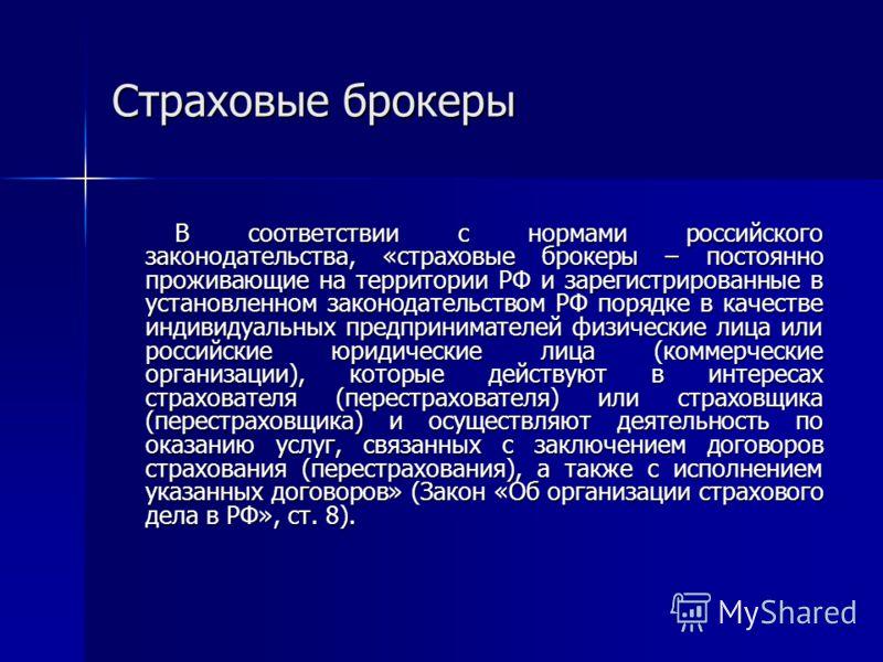 Страховые брокеры В соответствии с нормами российского законодательства, «страховые брокеры – постоянно проживающие на территории РФ и зарегистрированные в установленном законодательством РФ порядке в качестве индивидуальных предпринимателей физическ