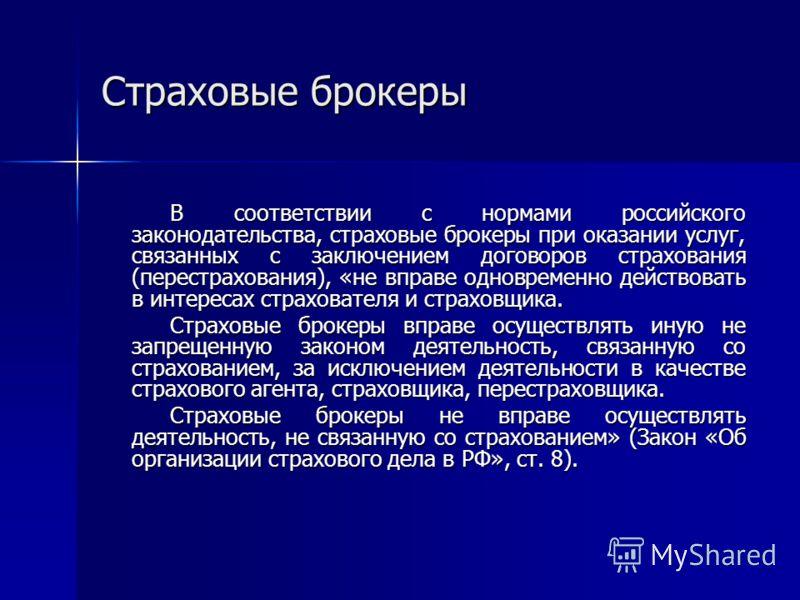 Страховые брокеры В соответствии с нормами российского законодательства, страховые брокеры при оказании услуг, связанных с заключением договоров страхования (перестрахования), «не вправе одновременно действовать в интересах страхователя и страховщика
