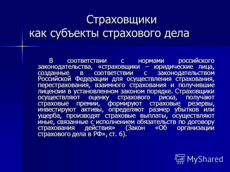 Страховщики как субъекты страхового дела В соответствии с нормами российского законодательства, «страховщики – юридические лица, созданные в соответствии с законодательством Российской Федерации для осуществления страхования, перестрахования, взаимно
