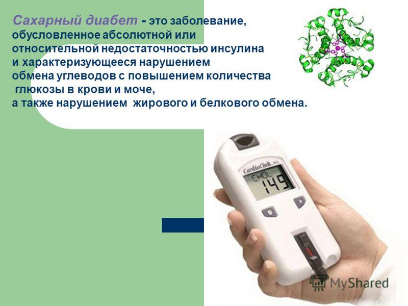 Сахарный диабет - Сахарный диабет - это заболевание, обусловленное абсолютной или относительной недостаточностью инсулина и характеризующееся нарушением обмена углеводов с повышением количества глюкозы в крови и моче, а также нарушением жирового и бе