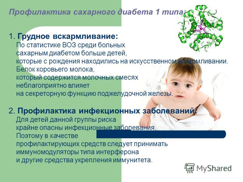 Профилактика сахарного диабета 1 типа: 1. Грудное вскармливание: По статистике ВОЗ среди больных сахарным диабетом больше детей, которые с рождения находились на искусственном вскармливании. Белок коровьего молока, который содержится молочных смесях
