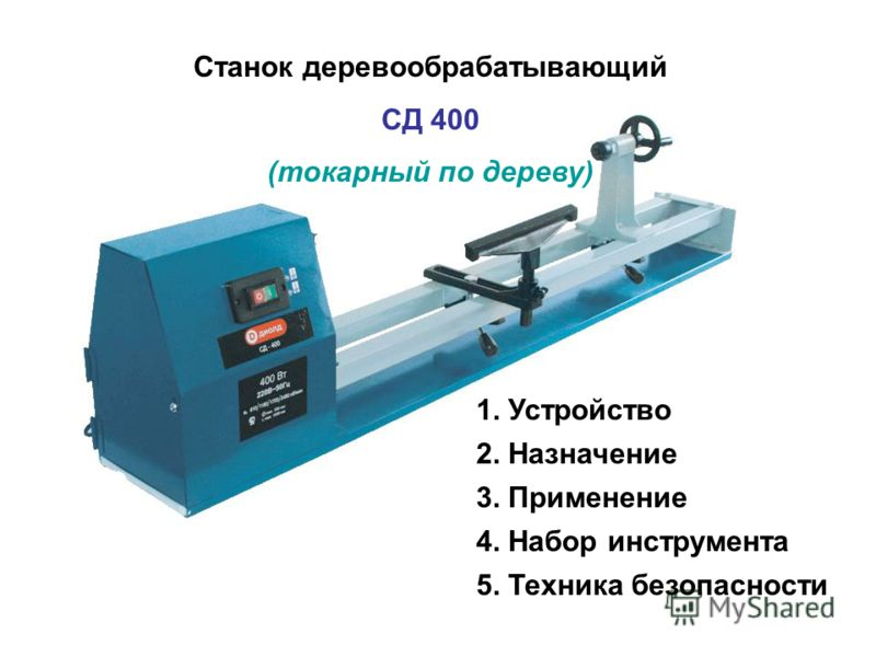 Станок деревообрабатывающий СД 400 (токарный по дереву) 1. Устройство 2. Назначение 3. Применение 4. Набор инструмента 5. Техника безопасности