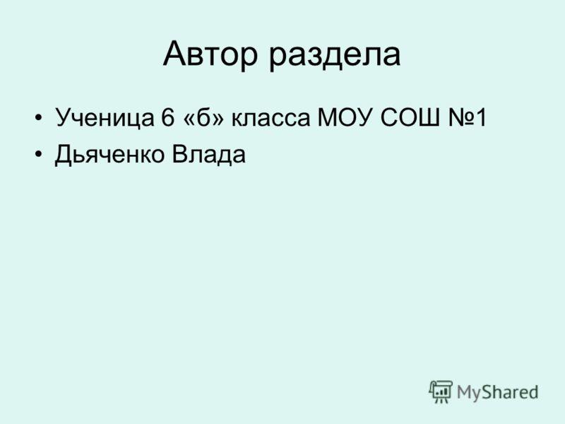 Автор раздела Ученица 6 «б» класса МОУ СОШ 1 Дьяченко Влада