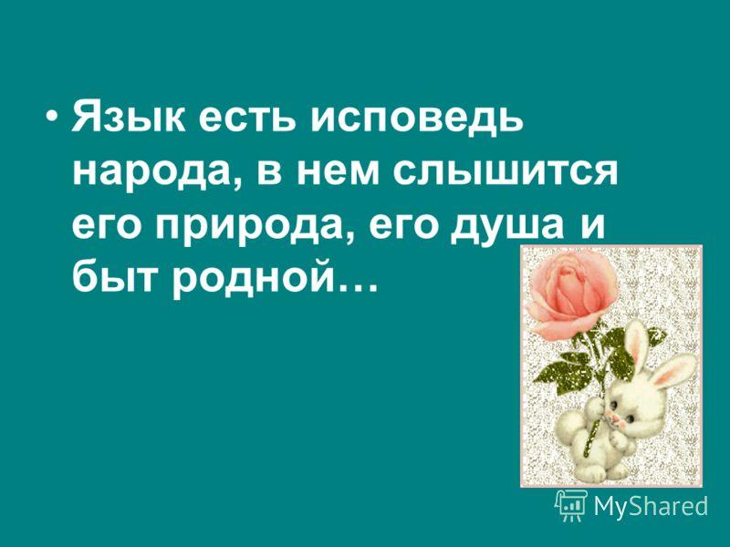 Язык есть исповедь народа, в нем слышится его природа, его душа и быт родной…