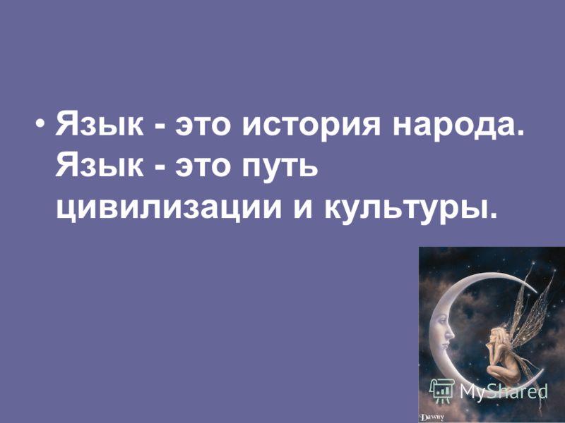 Язык - это история народа. Язык - это путь цивилизации и культуры.