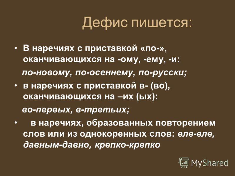 Дефис пишется: В наречиях с приставкой «по-», оканчивающихся на -ому, -ему, -и: по-новому, по-осеннему, по-русски; в наречиях с приставкой в- (во), оканчивающихся на –их (ых): во-первых, в-третьих; в наречиях, образованных повторением слов или из одн