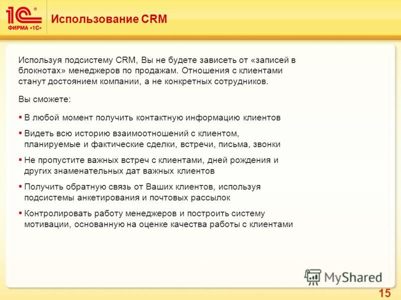 15 Использование CRM Используя подсистему CRM, Вы не будете зависеть от «записей в блокнотах» менеджеров по продажам. Отношения с клиентами станут достоянием компании, а не конкретных сотрудников. Вы сможете: В любой момент получить контактную информ