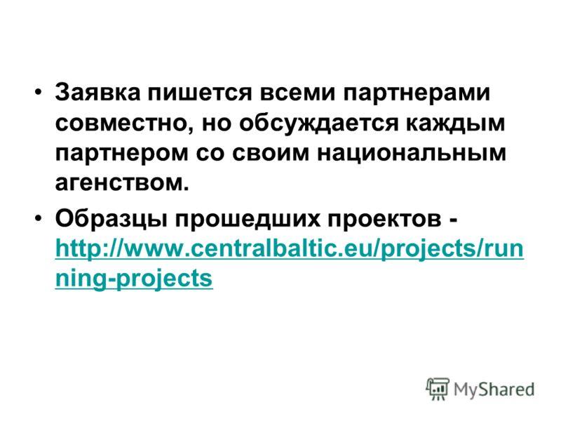 Заявка пишется всеми партнерами совместно, но обсуждается каждым партнером со своим национальным агенством. Образцы прошедших проектов - http://www.centralbaltic.eu/projects/run ning-projects http://www.centralbaltic.eu/projects/run ning-projects
