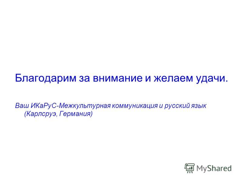 Благодарим за внимание и желаем удачи. Ваш ИКаРуС-Межкультурная коммуникация и русский язык (Карлсруэ, Германия)