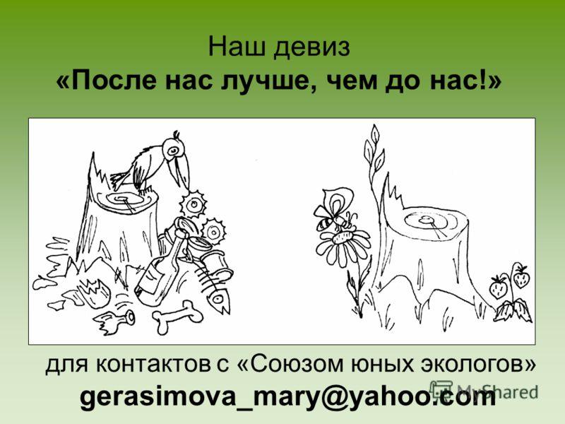 Наш девиз «После нас лучше, чем до нас!» для контактов с «Союзом юных экологов» gerasimova_mary@yahoo.com