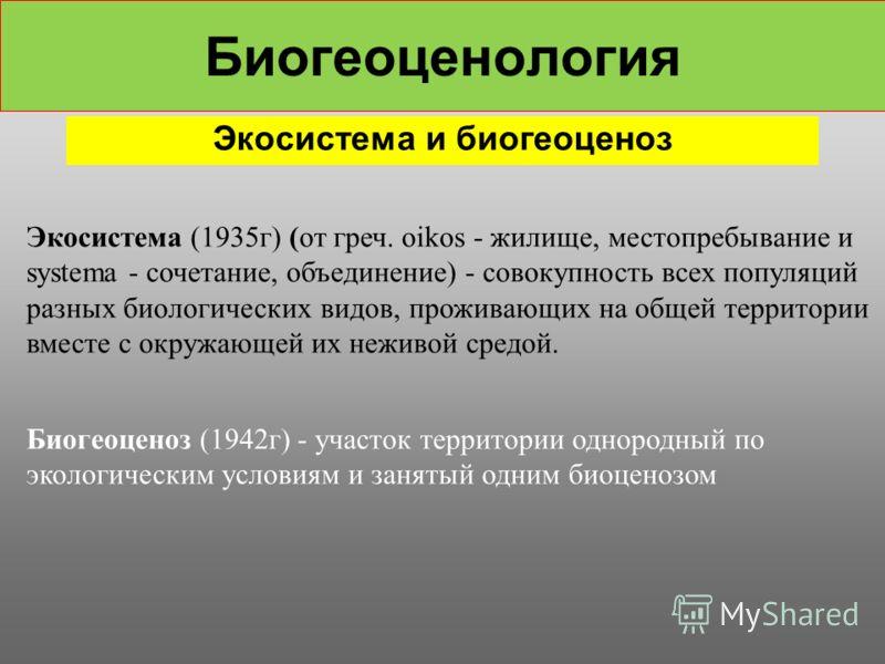Биогеоценология Экосистема и биогеоценоз Экосистема (1935г) (от греч. oikos - жилище, местопребывание и systema - сочетание, объединение) - совокупность всех популяций разных биологических видов, проживающих на общей территории вместе с окружающей их