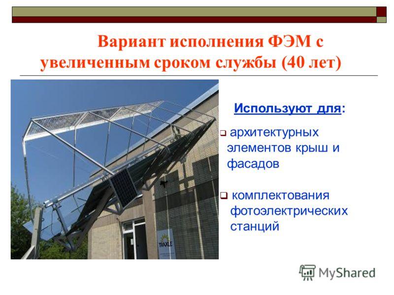 Вариант исполнения ФЭМ с увеличенным сроком службы (40 лет) Используют для: архитектурных элементов крыш и фасадов комплектования фотоэлектрических станций