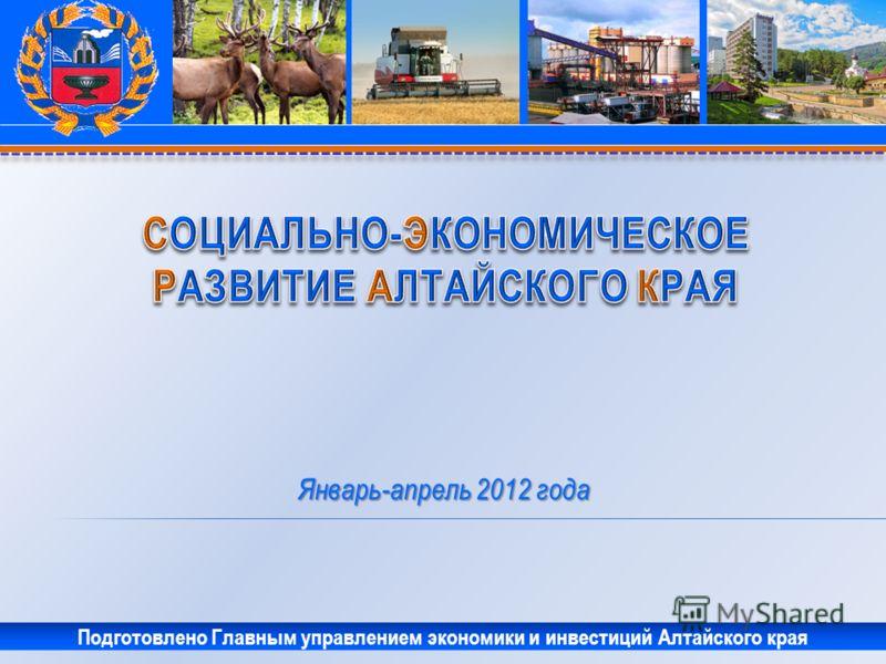 Январь-апрель 2012 года Подготовлено Главным управлением экономики и инвестиций Алтайского края