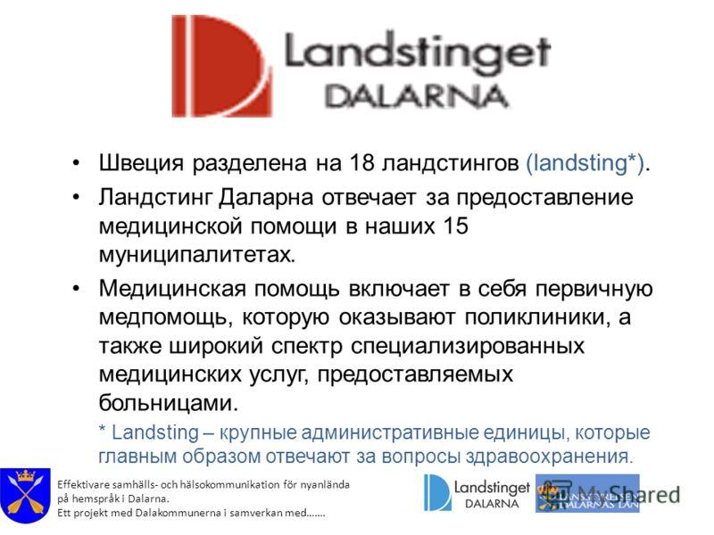 Effektivare samhälls- och hälsokommunikation för nyanlända på hemspråk i Dalarna. Ett projekt med Dalakommunerna i samverkan med……. Швеция разделена на 18 ландстингов (landsting*). Ландстинг Даларна отвечает за предоставление медицинской помощи в наш