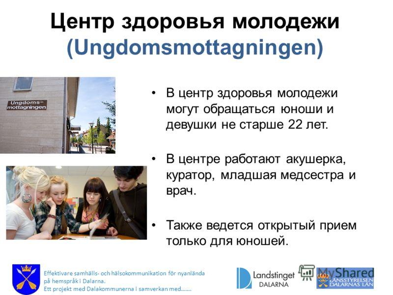 Центр здоровья молодежи (Ungdomsmottagningen) В центр здоровья молодежи могут обращаться юноши и девушки не старше 22 лет. В центре работают акушерка, куратор, младшая медсестра и врач. Также ведется открытый прием только для юношей. Effektivare samh
