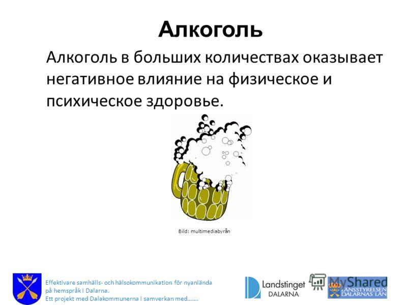 Алкоголь Алкоголь в больших количествах оказывает негативное влияние на физическое и психическое здоровье. Bild: multimediabyrån Effektivare samhälls- och hälsokommunikation för nyanlända på hemspråk i Dalarna. Ett projekt med Dalakommunerna i samver