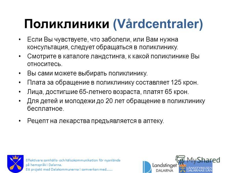 Поликлиники (Vårdcentraler) Если Вы чувствуете, что заболели, или Вам нужна консультация, следует обращаться в поликлинику. Смотрите в каталоге ландстинга, к какой поликлинике Вы относитесь. Вы сами можете выбирать поликлинику. Плата за обращение в п