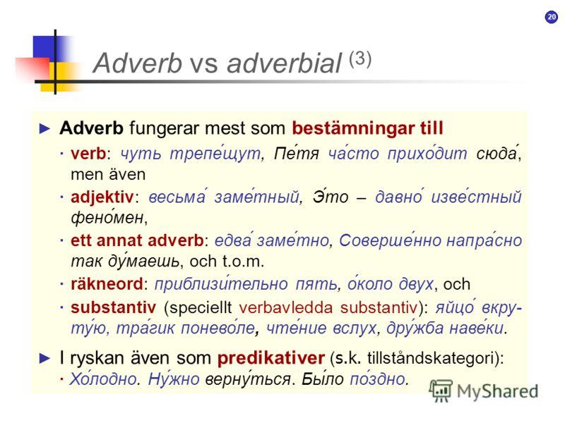 19 Deskriptiva adverb, d.v.s. ord som har egen lexikalisk betydelse: –часто, быстро, напрасно, легко, нежно, по-хорошему, захватывающе, понимающе, дружески, по-немецки, по-волчьи, иронически, дома, верхом, вслух Adverb vs adverbial (2) Pronominella a