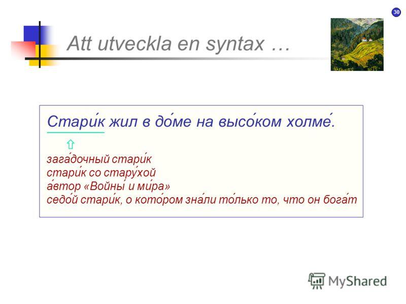 29 Att utveckla en syntax … Старик жил в доме на высоком холме. Gubben bodde i ett hus på en hög kulle. NP VP