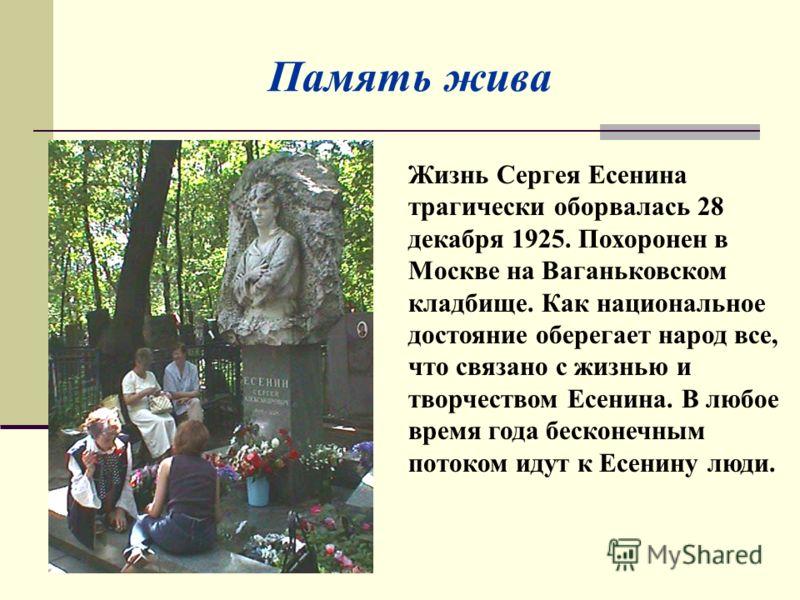 Жизнь Сергея Есенина трагически оборвалась 28 декабря 1925. Похоронен в Москве на Ваганьковском кладбище. Как национальное достояние оберегает народ все, что связано с жизнью и творчеством Есенина. В любое время года бесконечным потоком идут к Есенин