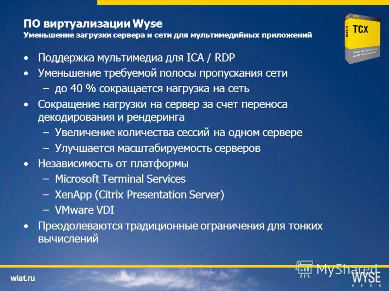 wiat.ru ПО виртуализации Wyse Уменьшение загрузки сервера и сети для мультимедийных приложений Поддержка мультимедиа для ICA / RDP Уменьшение требуемой полосы пропускания сети –до 40 % сокращается нагрузка на сеть Сокращение нагрузки на сервер за сче