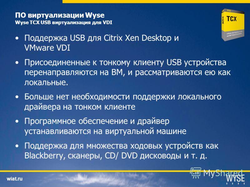 wiat.ru ПО виртуализации Wyse Wyse TCX USB виртуализация для VDI Поддержка USB для Citrix Xen Desktop и VMware VDI Присоединенные к тонкому клиенту USB устройства перенаправляются на ВМ, и рассматриваются ею как локальные. Больше нет необходимости по