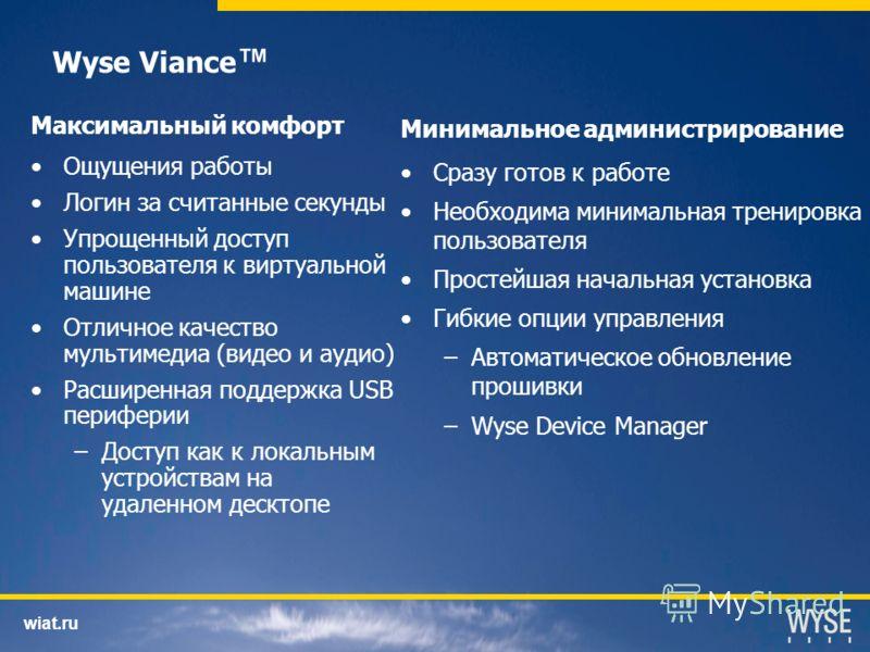 wiat.ru Wyse Viance Максимальный комфорт Ощущения работы Логин за считанные секунды Упрощенный доступ пользователя к виртуальной машине Отличное качество мультимедиа (видео и аудио) Расширенная поддержка USB периферии –Доступ как к локальным устройст