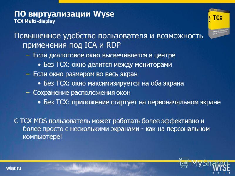 wiat.ru ПО виртуализации Wyse TCX Multi-display Повышенное удобство пользователя и возможность применения под ICA и RDP –Если диалоговое окно высвечивается в центре Без TCX: окно делится между мониторами –Если окно размером во весь экран Без TCX: окн
