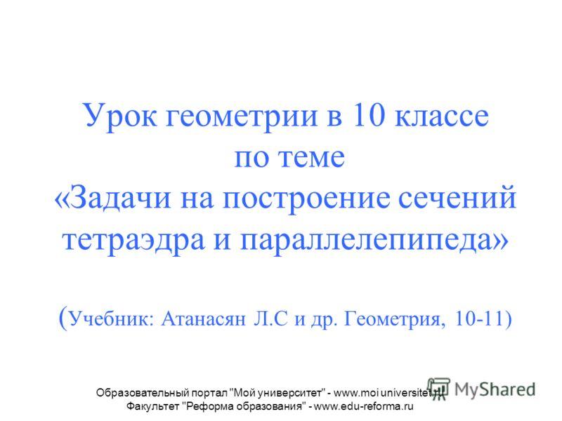 Урок геометрии в 10 классе по теме «Задачи на построение сечений тетраэдра и параллелепипеда» ( Учебник: Атанасян Л.С и др. Геометрия, 10-11) Образовательный портал