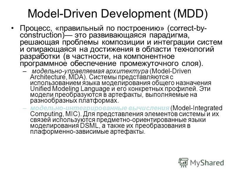 Model-Driven Development (MDD) Процесс, «правильный по построению» (correct-by- construction) это развивающаяся парадигма, решающая проблемы композиции и интеграции систем и опирающаяся на достижения в области технологий разработки (в частности, на к
