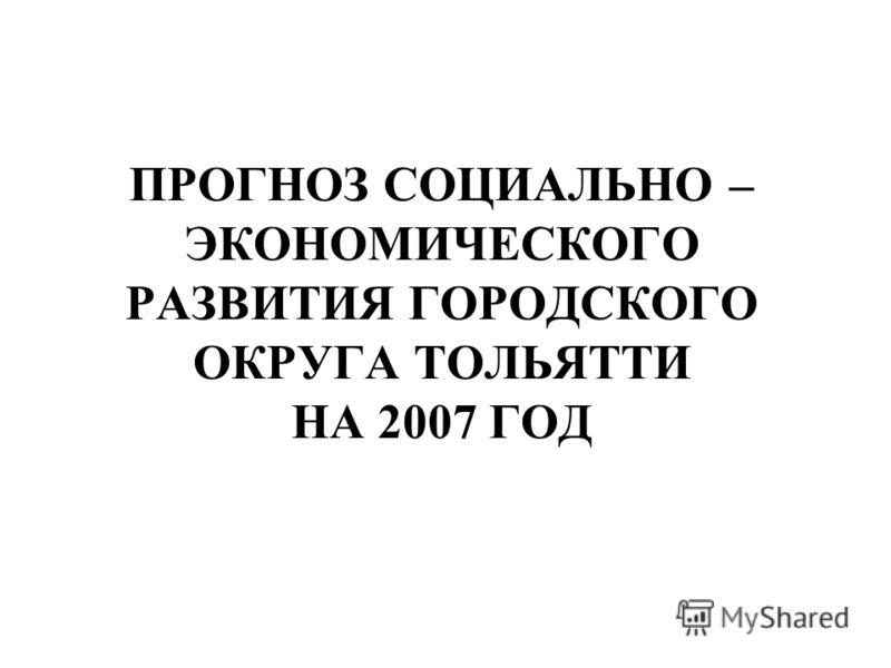 ПРОГНОЗ CОЦИАЛЬНО – ЭКОНОМИЧЕСКОГО РАЗВИТИЯ ГОРОДСКОГО ОКРУГА ТОЛЬЯТТИ НА 2007 ГОД
