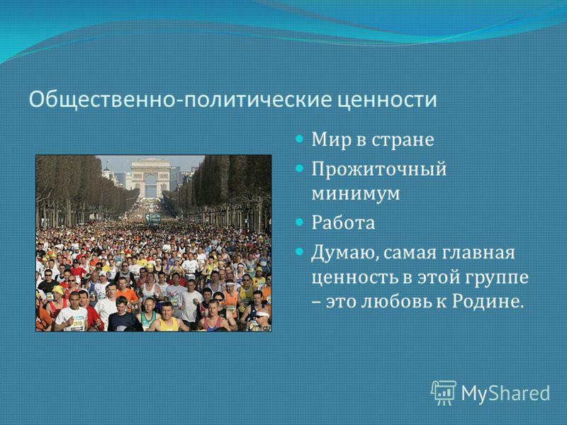 Общественно-политические ценности Мир в стране Прожиточный минимум Работа Думаю, самая главная ценность в этой группе – это любовь к Родине.