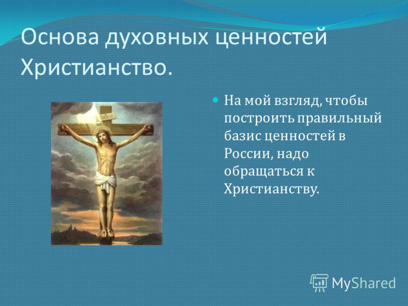 Основа духовных ценностей Христианство. На мой взгляд, чтобы построить правильный базис ценностей в России, надо обращаться к Христианству.