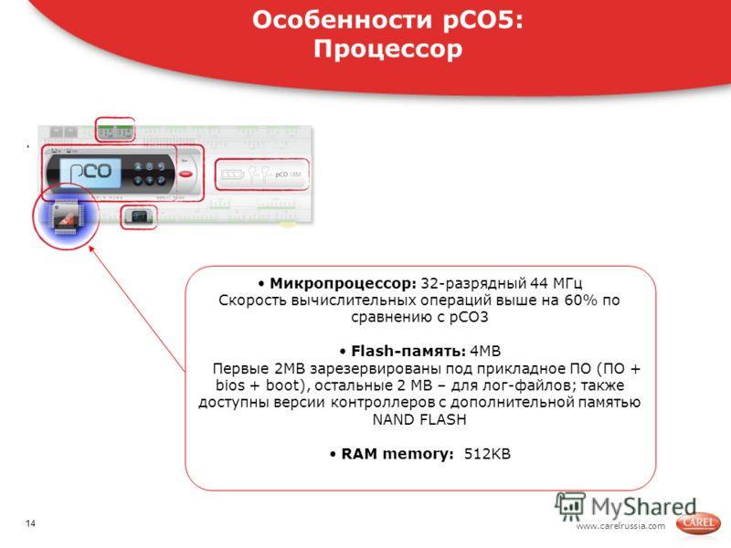 www.carelrussia.com. Микропроцессор: 32-разрядный 44 MГц Скорость вычислительных операций выше на 60% по сравнению с pCO3 Flash-память: 4MB Первые 2MB зарезервированы под прикладное ПО (ПО + bios + boot), остальные 2 МВ – для лог-файлов; также доступ
