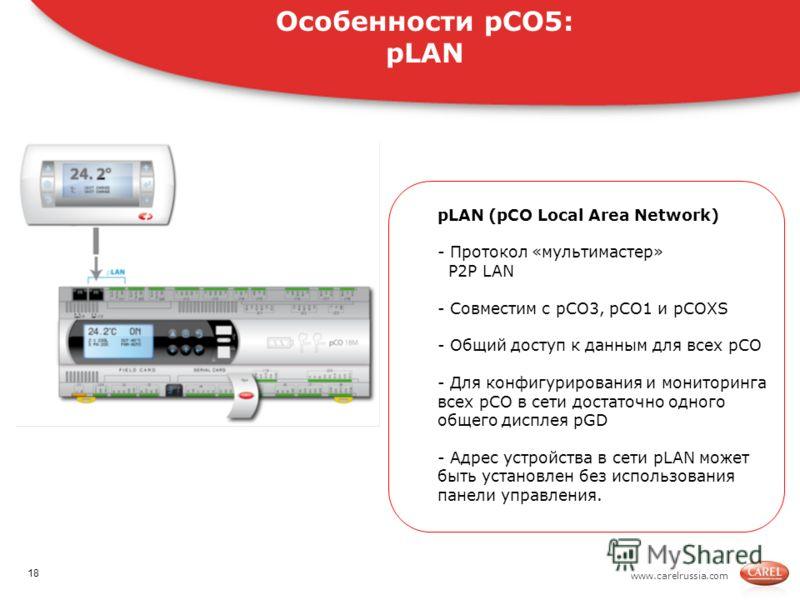 www.carelrussia.com. pLAN (pCO Local Area Network) - Протокол «мультимастер» P2P LAN - Совместим с pCO3, pCO1 и pCOXS - Общий доступ к данным для всех pCO - Для конфигурирования и мониторинга всех pCO в сети достаточно одного общего дисплея pGD - Адр
