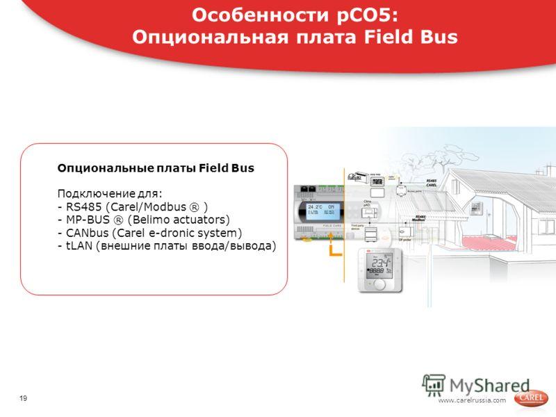 www.carelrussia.com Опциональные платы Field Bus Подключение для: - RS485 (Carel/Modbus ® ) - MP-BUS ® (Belimo actuators) - CANbus (Carel e-dronic system) - tLAN (внешние платы ввода/вывода) Особенности pCO5: Опциональная плата Field Bus 19
