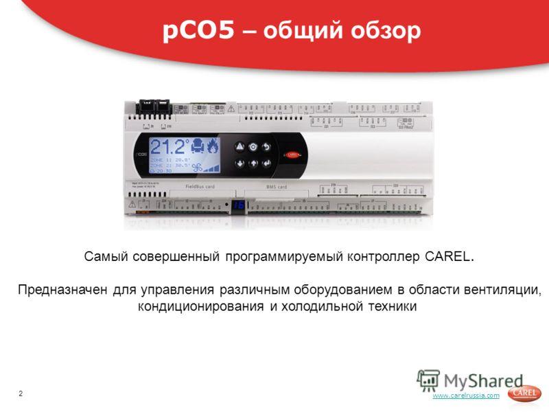 www.carelrussia.com Самый совершенный программируемый контроллер CAREL. Предназначен для управления различным оборудованием в области вентиляции, кондиционирования и холодильной техники pCO5 – общий обзор 2