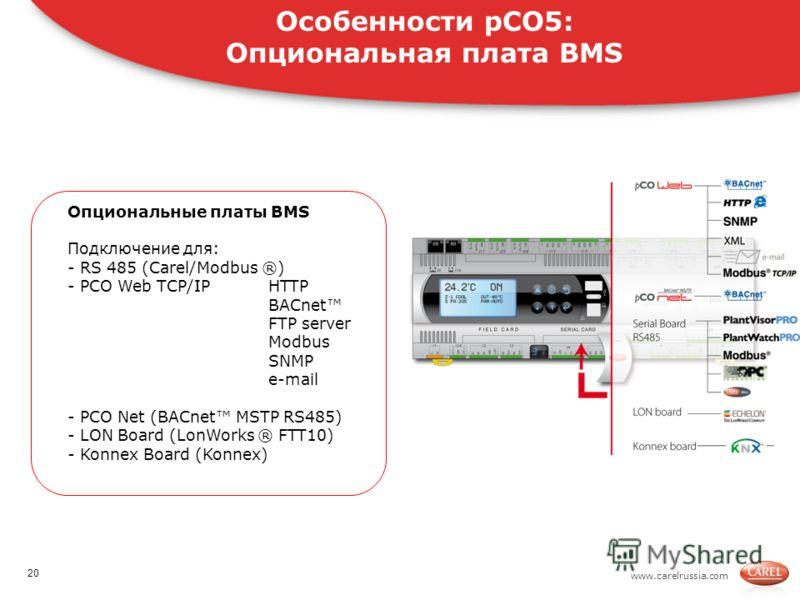 www.carelrussia.com Опциональные платы BMS Подключение для: - RS 485 (Carel/Modbus ®) - PCO Web TCP/IPHTTP BACnet FTP server Modbus SNMP e-mail - PCO Net (BACnet MSTP RS485) - LON Board (LonWorks ® FTT10) - Konnex Board (Konnex) Особенности pCO5: Опц