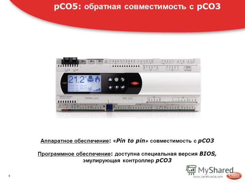 www.carelrussia.com pCO5: обратная совместимость с pCO3 Аппаратное обеспечение : « Pin to pin » совместимость с pCO3 Программное обеспечение : доступна специальная версия BIOS, эмулирующая контроллер pCO3 4